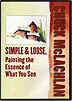 Simple & Loose, Painting the Essence of What You See by Chuck McLachlan